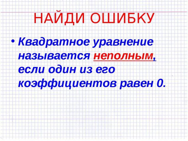 НАЙДИ ОШИБКУ Квадратное уравнение называется неполным, если один из его коэфф...