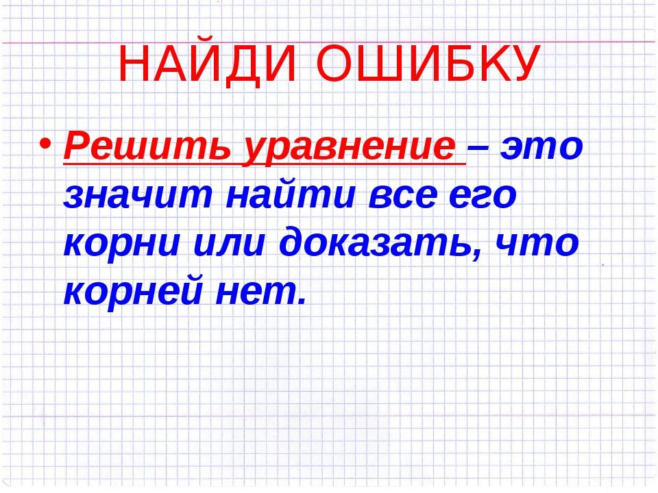 НАЙДИ ОШИБКУ Решить уравнение – это значит найти все его корни или доказать,...