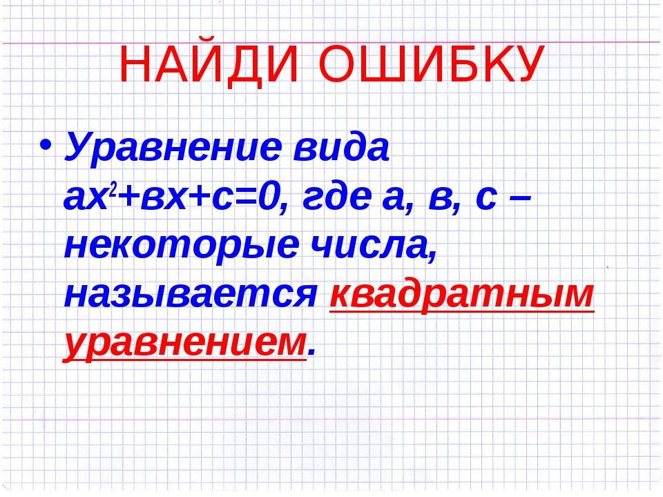 НАЙДИ ОШИБКУ Уравнение вида ах2+вх+с=0, где а, в, с – некоторые числа, называ...