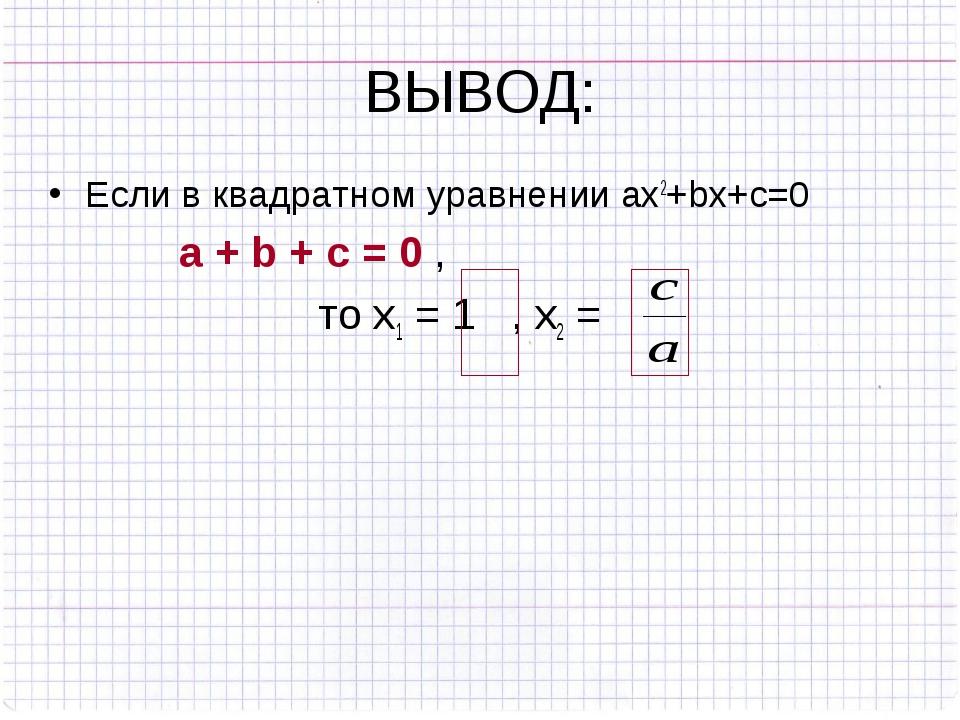 ВЫВОД: Если в квадратном уравнении ах2+bx+c=0 a + b + c = 0 , то х1 = 1 , х2 =