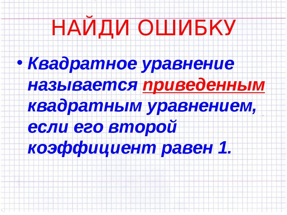 НАЙДИ ОШИБКУ Квадратное уравнение называется приведенным квадратным уравнение...