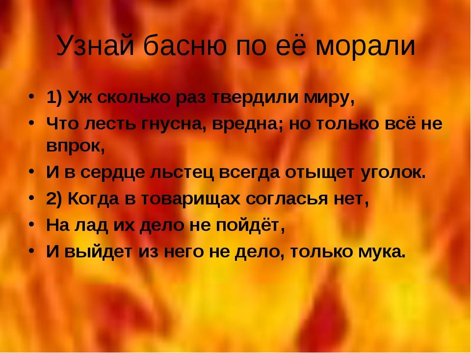 Узнай басню по её морали 1) Уж сколько раз твердили миру, Что лесть гнусна, в...