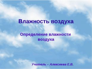 Влажность воздуха Определение влажности воздуха Учитель – Алексеева Е.В.