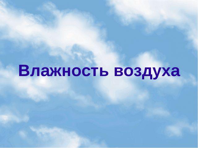 Влажность воздуха Влажность воздуха