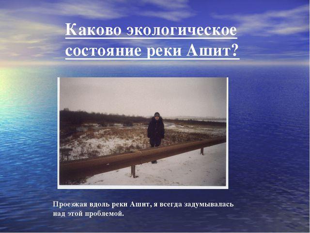 Каково экологическое состояние реки Ашит? Проезжая вдоль реки Ашит, я всегда...