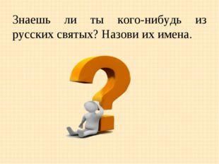 Знаешь ли ты кого-нибудь из русских святых? Назови их имена.