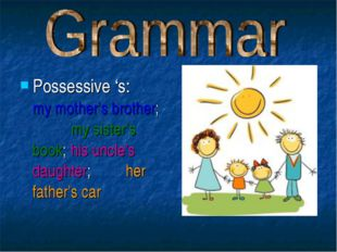 Possessive 's: my mother's brother; my sister's book; his uncle's daughter; h