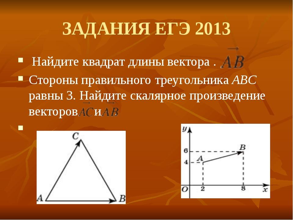 ЗАДАНИЯ ЕГЭ 2013 Найдите квадрат длины вектора . Стороны правильного треуголь...