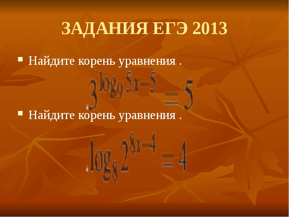 ЗАДАНИЯ ЕГЭ 2013 Найдите корень уравнения . Найдите корень уравнения .