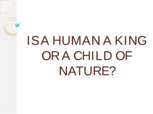 IS A HUMAN A KING OR A CHILD OF NATURE?