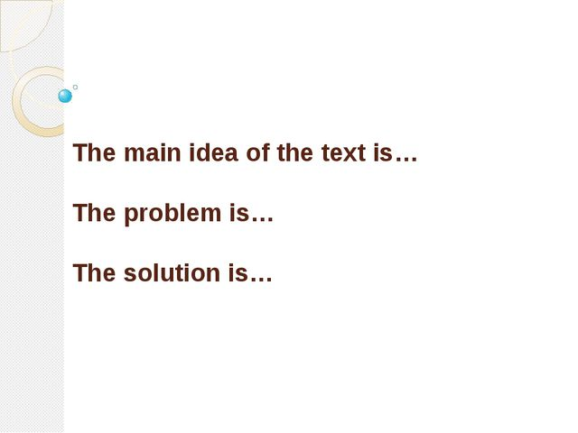 The main idea of the text is… The problem is… The solution is…