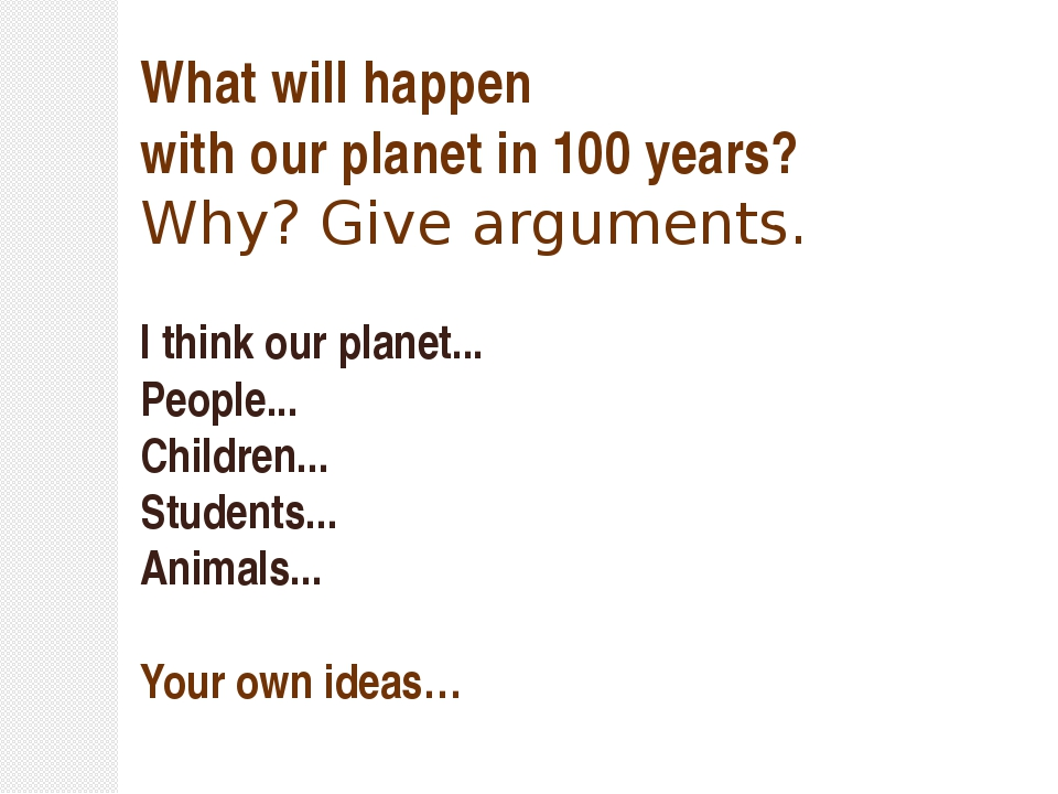 What will happen with our planet in 100 years? Why? Give arguments. I think o...