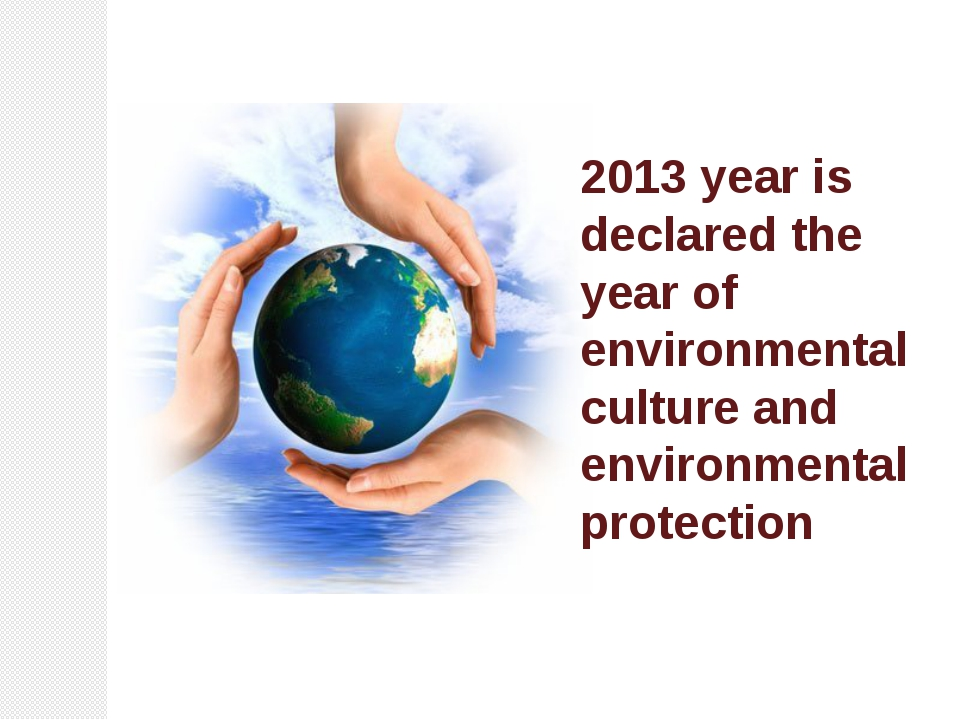 2013 year is declared the year of environmental culture and environmental pro...