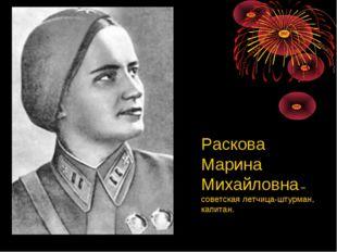 Раскова Марина Михайловна – советская летчица-штурман, капитан.