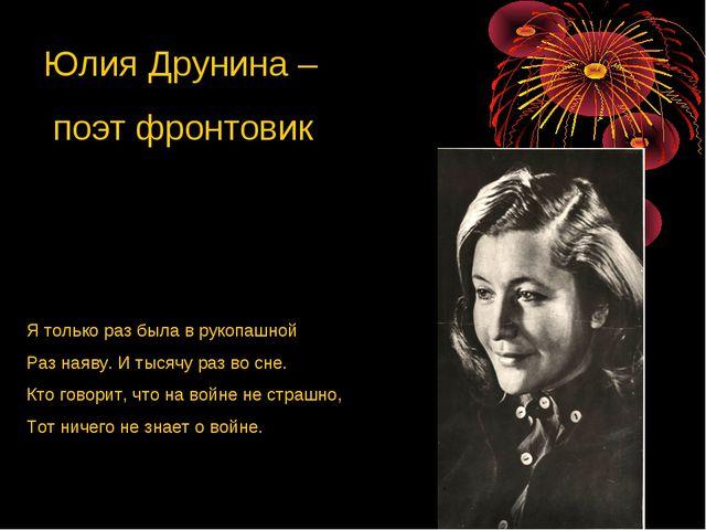 Юлия Друнина – поэт фронтовик Я только раз была в рукопашной Раз наяву. И тыс...