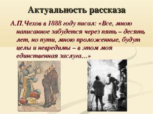 Актуальность рассказа А.П.Чехов в 1888 году писал: «Все, мною написанное забу