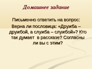 Домашнее задание Письменно ответить на вопрос: Верна ли пословица: «Дружба –
