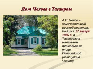 Дом Чехова в Таганроге А.П. Чехов – замечательный русский писатель. Родился 1