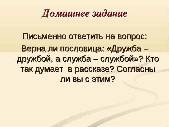 Домашнее задание Письменно ответить на вопрос: Верна ли пословица: «Дружба –...