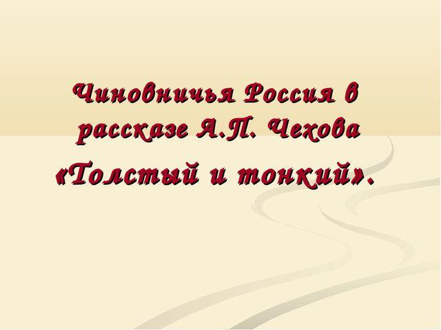 Чиновничья Россия в рассказе А.П. Чехова «Толстый и тонкий».