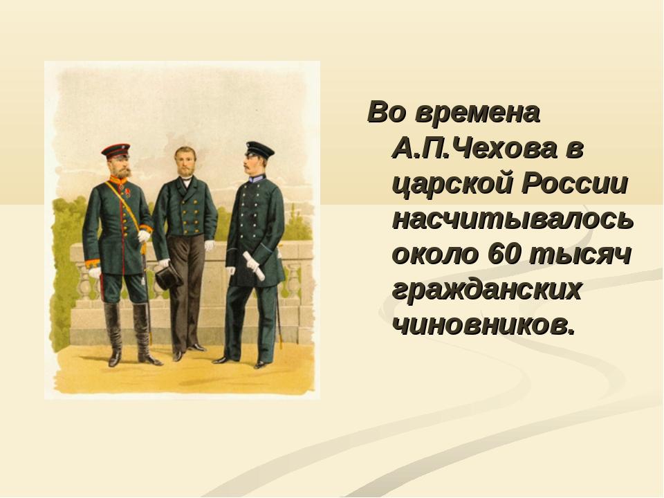 Во времена А.П.Чехова в царской России насчитывалось около 60 тысяч гражданск...