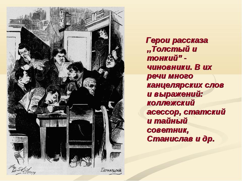 """Герои рассказа ,,Толстый и тонкий"""" - чиновники. В их речи много канцелярских..."""