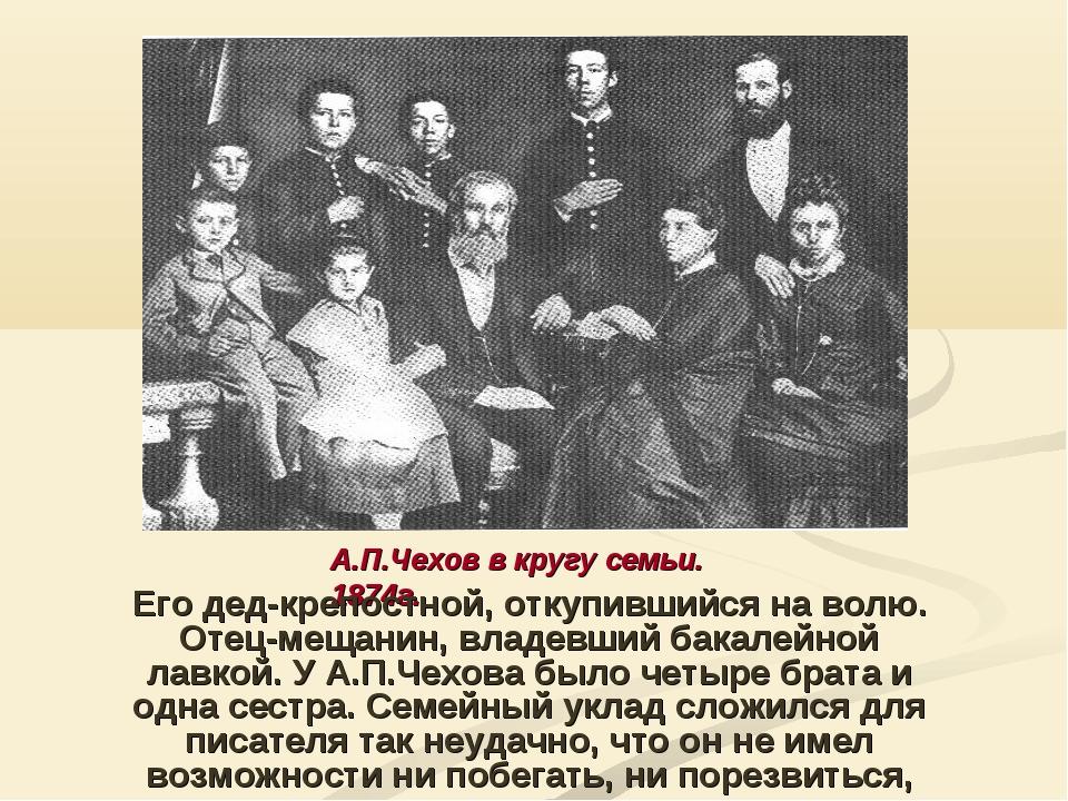 А.П.Чехов в кругу семьи. 1874г. Его дед-крепостной, откупившийся на волю. Оте...