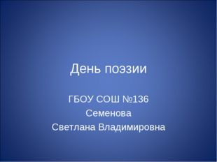 День поэзии ГБОУ СОШ №136 Семенова Светлана Владимировна