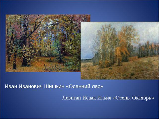 Иван Иванович Шишкин «Осенний лес» Левитан Исаак Ильич «Осень. Октябрь»