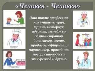 «Человек - Человек» Это такие профессии, как учитель, врач, юрист, нотариус,