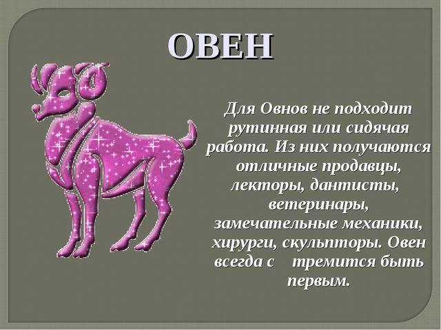 ОВЕН Для Овнов не подходит рутинная или сидячая работа. Из них получаются от...