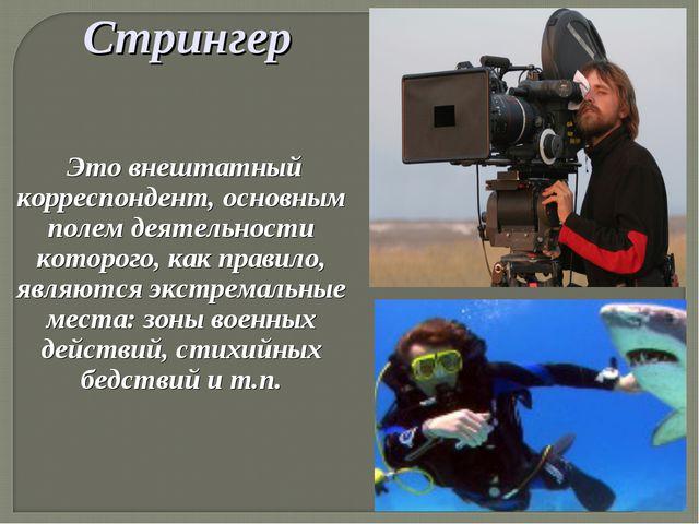 Стрингер Это внештатный корреспондент, основным полем деятельности которого,...
