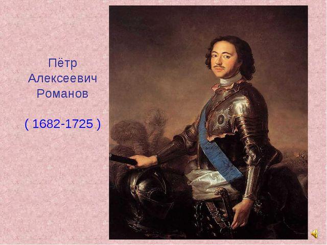 Пётр Алексеевич Романов ( 1682-1725 )