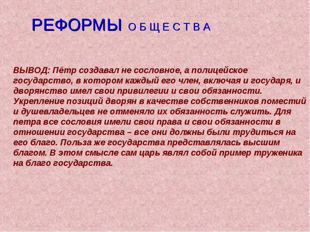 РЕФОРМЫ О Б Щ Е С Т В А ВЫВОД: Пётр создавал не сословное, а полицейское гос...