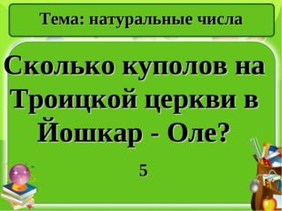 Тема: натуральные числа Сколько куполов на Троицкой церкви в Йошкар - Оле? 5