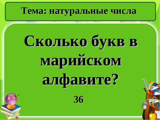 Сколько букв в марийском алфавите? 36 Тема: натуральные числа