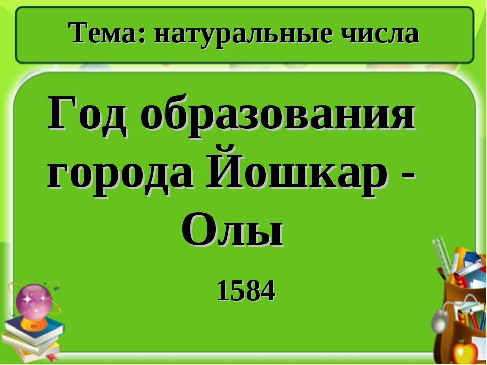 Год образования города Йошкар - Олы 1584 Тема: натуральные числа