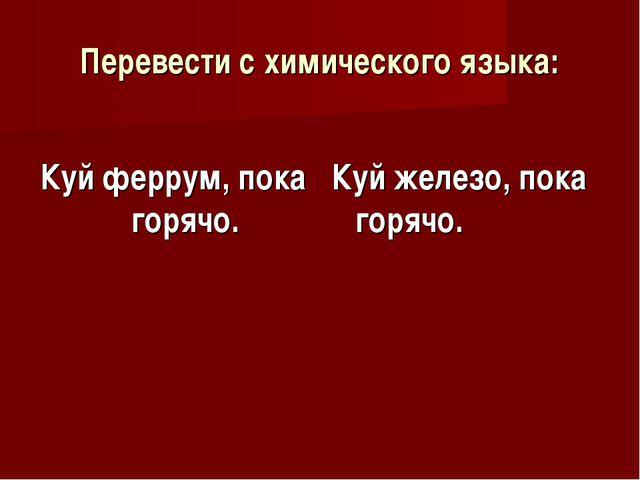 Перевести с химического языка: Куй феррум, пока горячо. Куй железо, пока горя...
