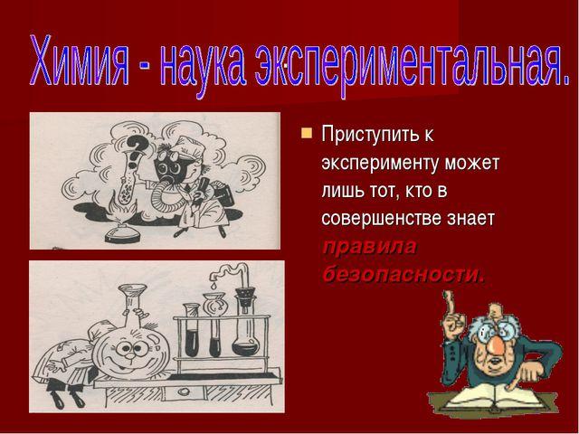 . Приступить к эксперименту может лишь тот, кто в совершенстве знает правила...