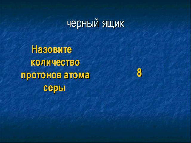 черный ящик Назовите количество протонов атома серы 8