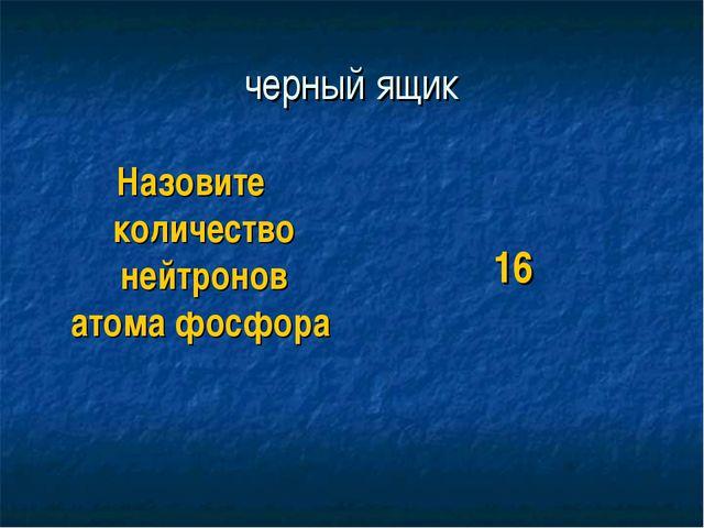 черный ящик Назовите количество нейтронов атома фосфора 16