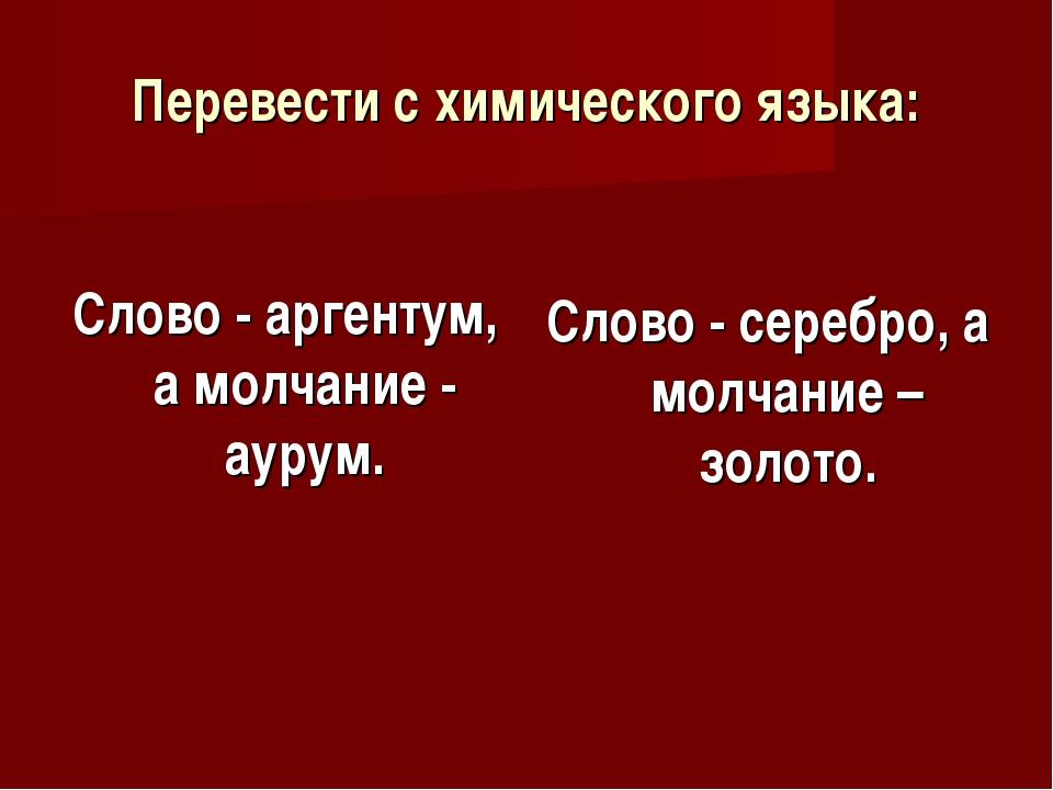 Перевести с химического языка: Слово - аргентум, а молчание - аурум. Слово -...