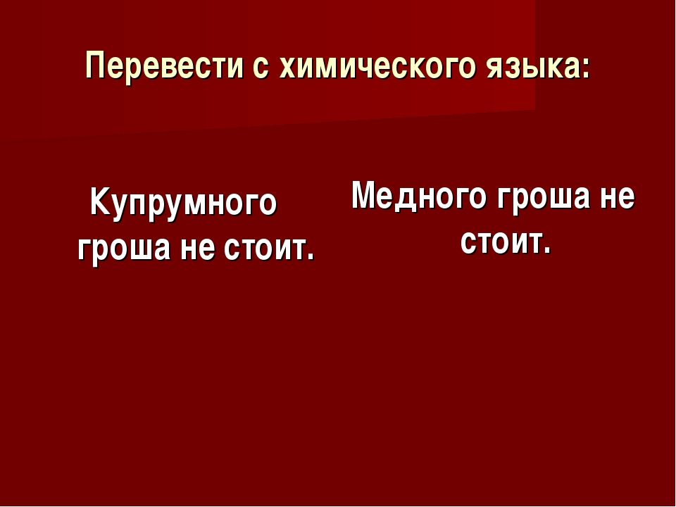 Перевести с химического языка: Купрумного гроша не стоит. Медного гроша не ст...