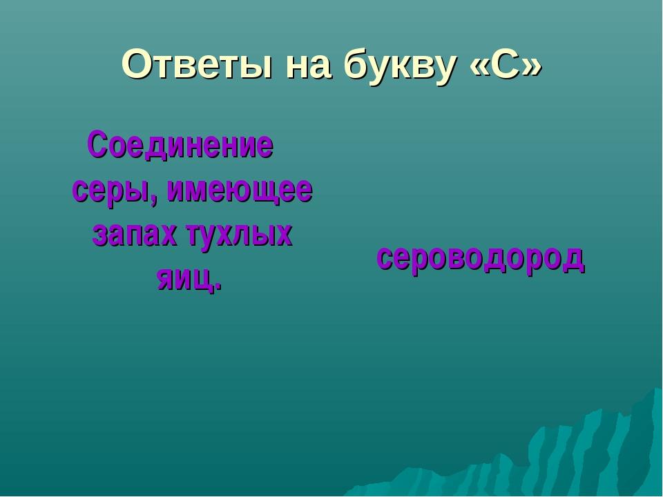 Ответы на букву «С» Соединение серы, имеющее запах тухлых яиц. сероводород