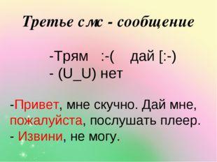 Третье смс - сообщение -Трям :-( дай [:-) - (U_U) нет -Привет, мне скучно. Да