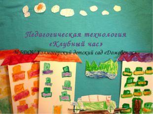 Педагогическая технология «Клубный час» МБДОУ Холмогорский детский сад «Домо