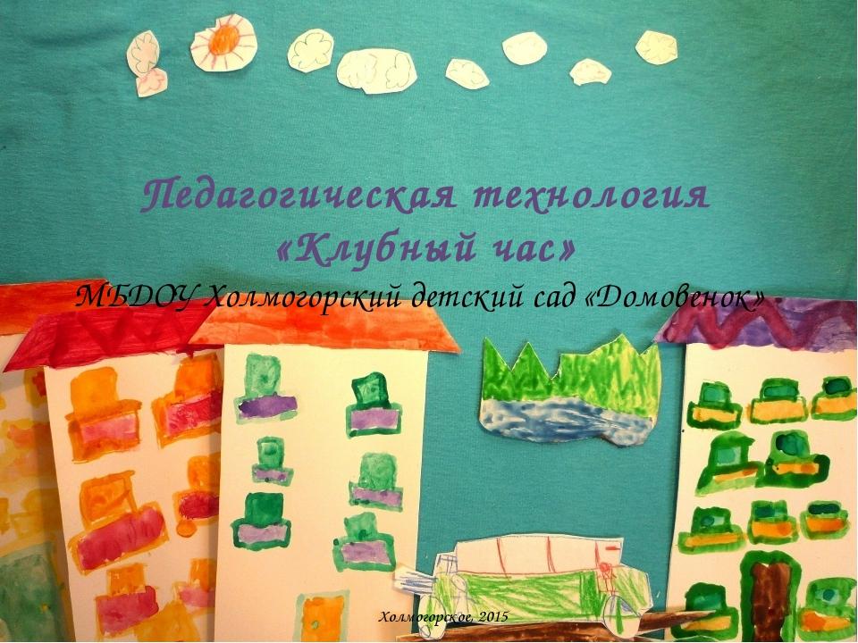 Педагогическая технология «Клубный час» МБДОУ Холмогорский детский сад «Домо...