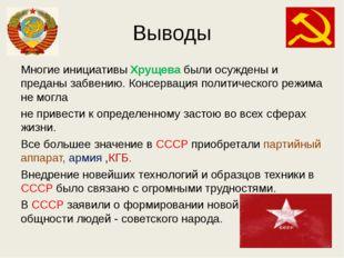 Выводы Многие инициативы Хрущева были осуждены и преданы забвению. Консерваци
