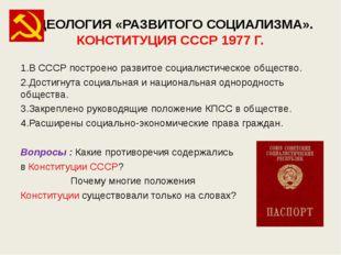 ИДЕОЛОГИЯ «РАЗВИТОГО СОЦИАЛИЗМА». КОНСТИТУЦИЯ СССР 1977 Г. 1.В СССР построено