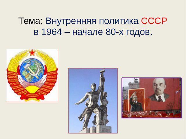 Тема: Внутренняя политика СССР в 1964 – начале 80-х годов.